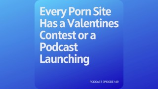 Podcast 149: Every Porn Site Has a Valentines Contest or a Podcast Launching